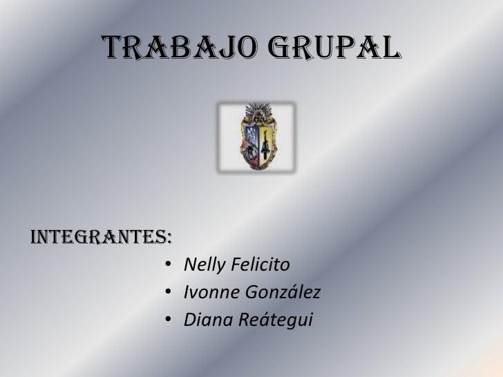 TRABAJO GRUPAL<br />INTEGRANTES:<br />Nelly Felicito<br />IvonneGonzález<br />Diana Reátegui<br />