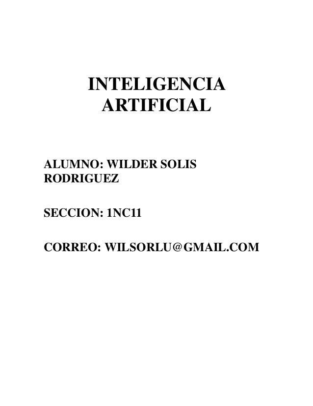 INTELIGENCIA       ARTIFICIALALUMNO: WILDER SOLISRODRIGUEZSECCION: 1NC11CORREO: WILSORLU@GMAIL.COM