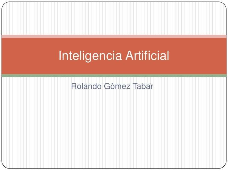 Rolando GómezTabar<br />Inteligencia Artificial<br />