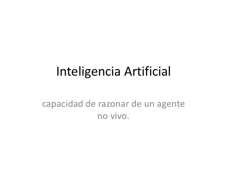 Inteligencia Artificialcapacidad de razonar de un agente             no vivo.
