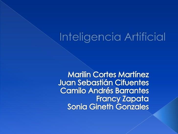 Inteligencia Artificial<br />Marilin Cortes Martínez<br />Juan Sebastián Cifuentes <br />Camilo Andrés Barrantes<br />Fran...