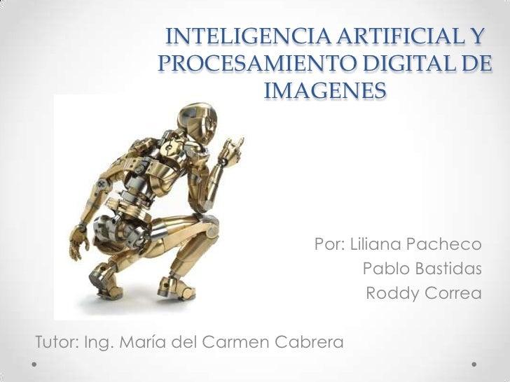 INTELIGENCIA ARTIFICIAL Y PROCESAMIENTO DIGITAL DE IMAGENES<br />Por: Liliana Pacheco<br />Pablo Bastidas<br />Roddy Corre...