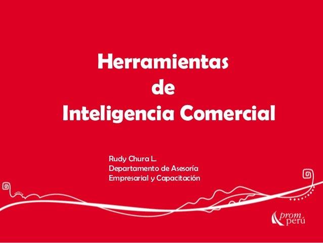 Herramientas de Inteligencia Comercial Rudy Chura L. Departamento de Asesoría Empresarial y Capacitación