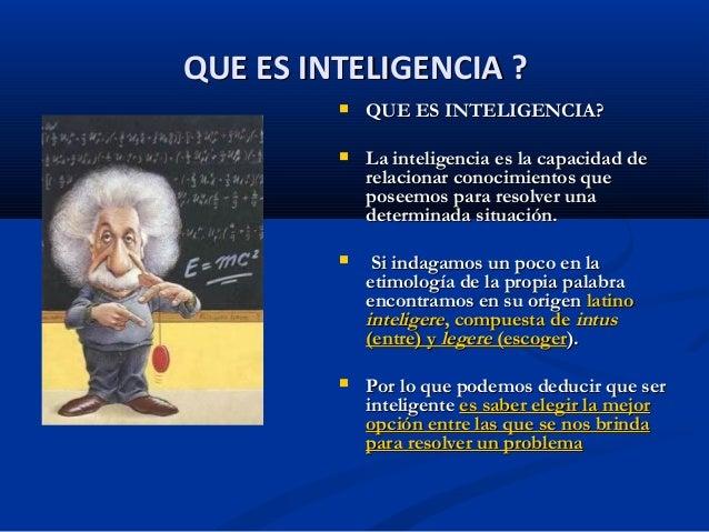  QUE ES INTELIGENCIA?QUE ES INTELIGENCIA? La inteligencia es la capacidad deLa inteligencia es la capacidad derelacionar...
