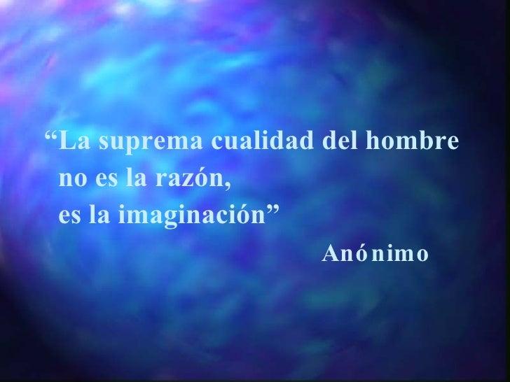 """"""" La suprema cualidad del hombre  no es la razón, es la imaginación """" Anónimo"""