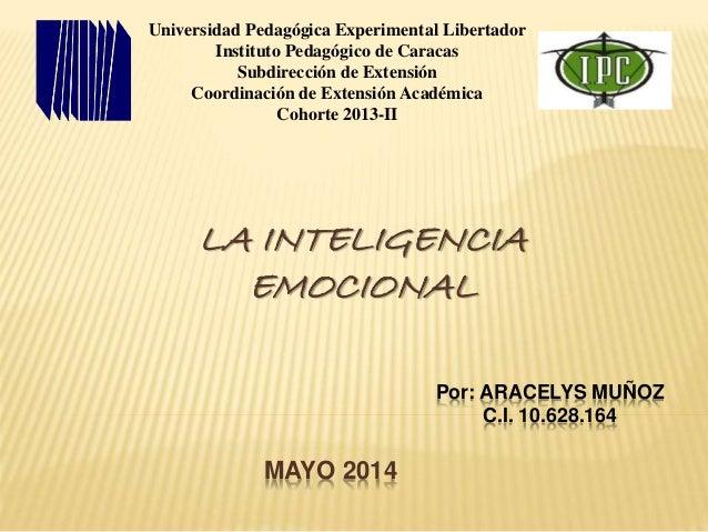 Por: ARACELYS MUÑOZ C.I. 10.628.164 LA INTELIGENCIA EMOCIONAL MAYO 2014 Universidad Pedagógica Experimental Libertador Ins...
