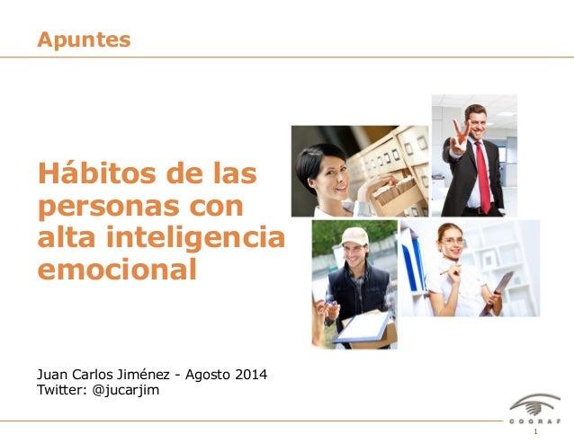 Apuntes  Hábitos de las  personas con  alta inteligencia  emocional  Juan Carlos Jiménez - Agosto 2014  Twitter: @jucarjim...
