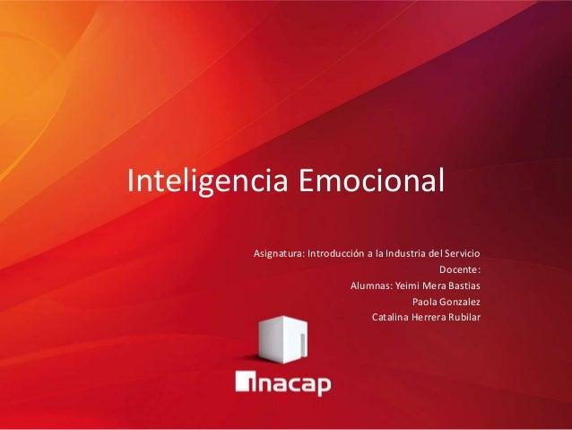 Inteligencia Emocional Asignatura: Introducción a la Industria del Servicio Docente: Alumnas: Yeimi Mera Bastias Paola Gon...