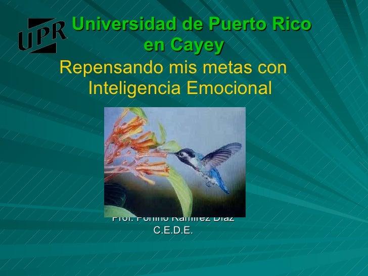 Universidad de Puerto Rico  en Cayey <ul><li>Repensando mis metas con Inteligencia Emocional </li></ul><ul><li>Prof. Porfi...