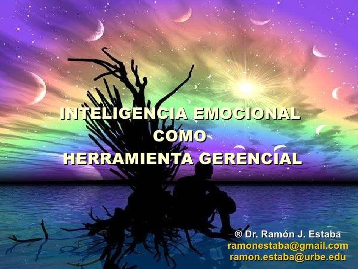 INTELIGENCIA EMOCIONAL COMO  HERRAMIENTA GERENCIAL ©  Dr. Ramón Estaba .  2010 Coordinador Postgrado  Especialización Gere...