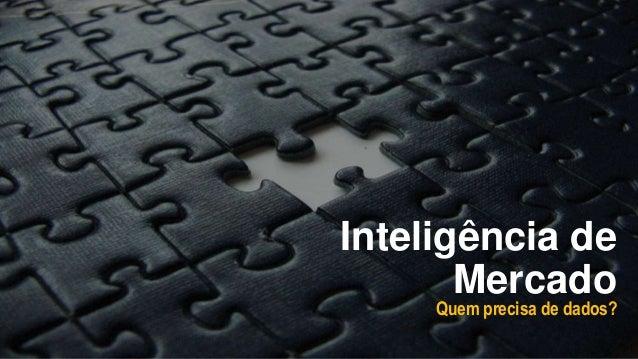 Inteligência de Mercado Quem precisa de dados?
