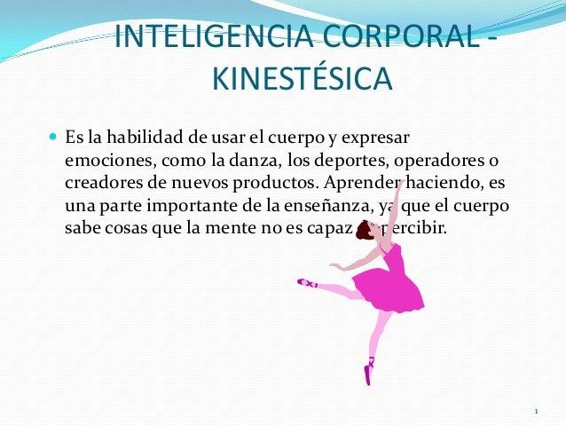 INTELIGENCIA CORPORAL -              KINESTÉSICA Es la habilidad de usar el cuerpo y expresar  emociones, como la danza, ...