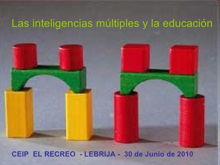 Las inteligencias múltiples y la educación CEIP  EL RECREO  - LEBRIJA -  30 de Junio de 2010