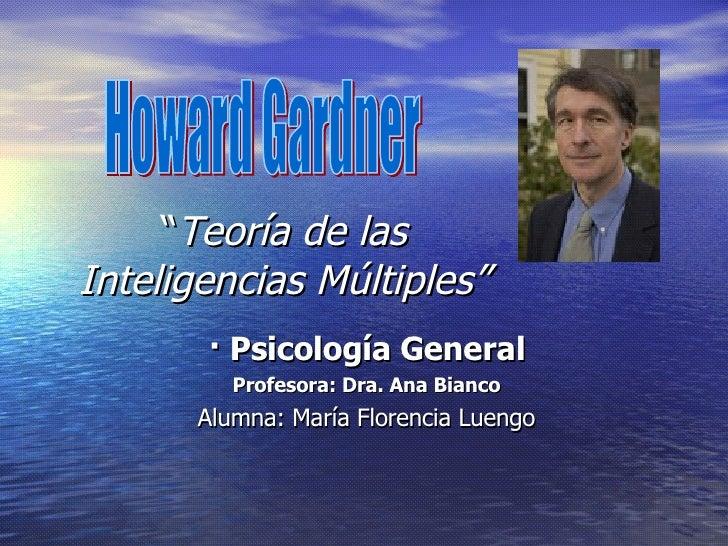 """"""" Teoría de las Inteligencias Múltiples"""" · Psicología General Profesora: Dra. Ana Bianco Alumna: María Florencia Luengo"""