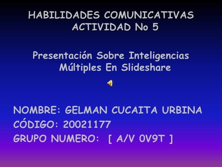 HABILIDADES COMUNICATIVAS ACTIVIDAD No 5 <br />Presentación Sobre Inteligencias Múltiples En Slideshare<br />NOMBRE: GELMA...