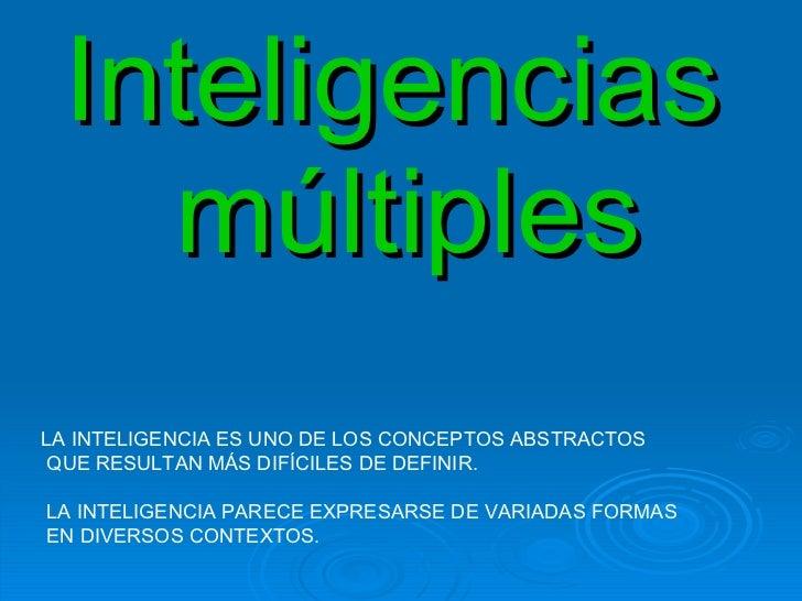 Inteligencias  múltiples LA INTELIGENCIA ES UNO DE LOS CONCEPTOS ABSTRACTOS QUE RESULTAN MÁS DIFÍCILES DE DEFINIR. LA INTE...