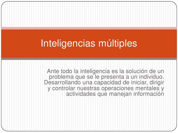 Ante todo la inteligencia es la solución de un problema que se le presenta a un individuo. Desarrollando una capacidad de ...