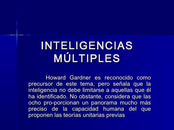 INTELIGENCIAS      MÚLTIPLES        Howard Gardner es reconocido comoprecursor de este tema, pero señala que lainteligenci...
