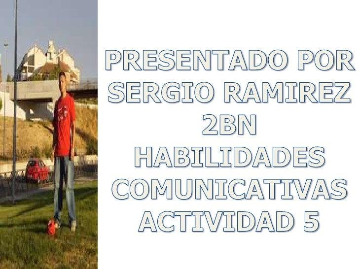 PRESENTADO POR<br />SERGIO RAMIREZ<br />2BN<br />HABILIDADES<br />COMUNICATIVAS<br />ACTIVIDAD 5<br />