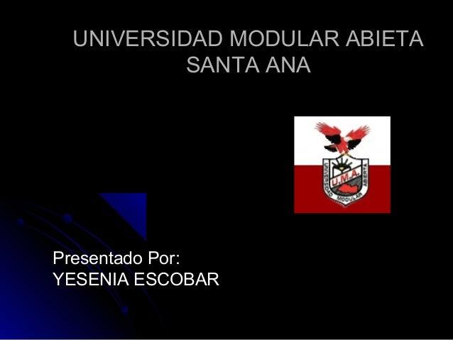 UNIVERSIDAD MODULAR ABIETAUNIVERSIDAD MODULAR ABIETA SANTA ANASANTA ANA Presentado Por:Presentado Por: YESENIA ESCOBARYESE...