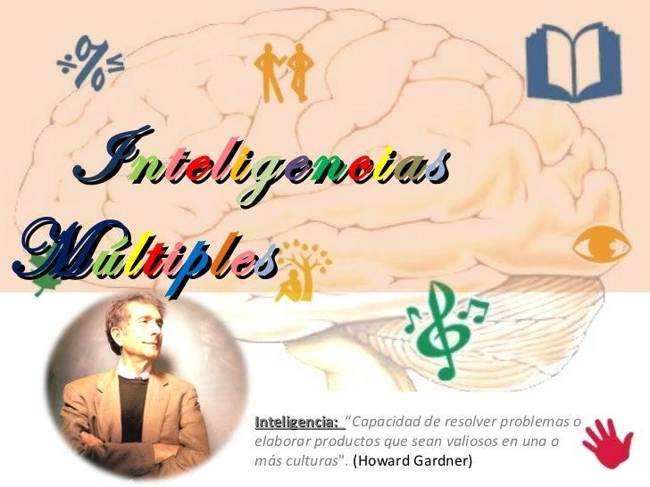 """Inteligencia:  """" Capacidad de resolver problemas o elaborar productos que sean valiosos en una o más culturas """".  (Ho..."""