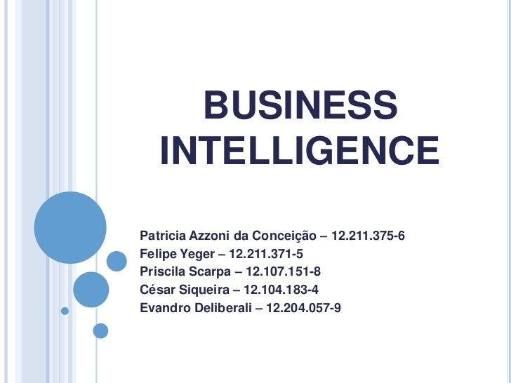BUSINESS   INTELLIGENCEPatricia Azzoni da Conceição – 12.211.375-6Felipe Yeger – 12.211.371-5Priscila Scarpa – 12.107.151-...