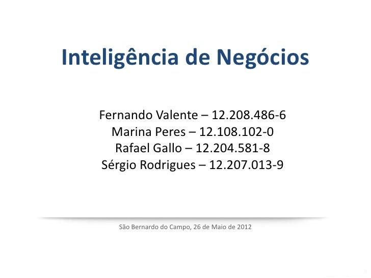 Inteligência de Negócios   Fernando Valente – 12.208.486-6     Marina Peres – 12.108.102-0      Rafael Gallo – 12.204.581-...