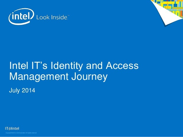 Intel IT's Identity and Access Management Journey July 2014 Copyright © 2014, Intel Corporation. All rights reserved