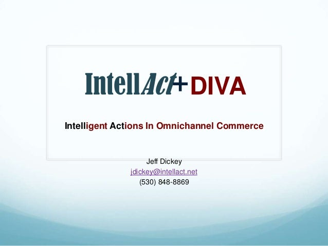 IntellAct+DIVAIntelligent Actions In Omnichannel CommerceJeff Dickeyjdickey@intellact.net(530) 848-8869
