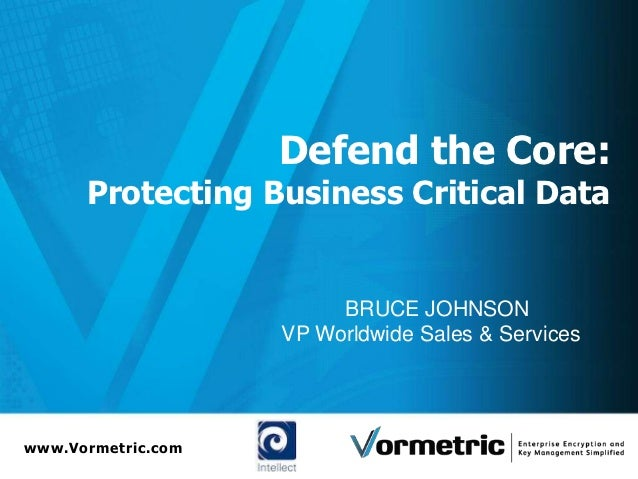 Defend the Core:      Protecting Business Critical Data                         BRUCE JOHNSON                    VP Worldw...