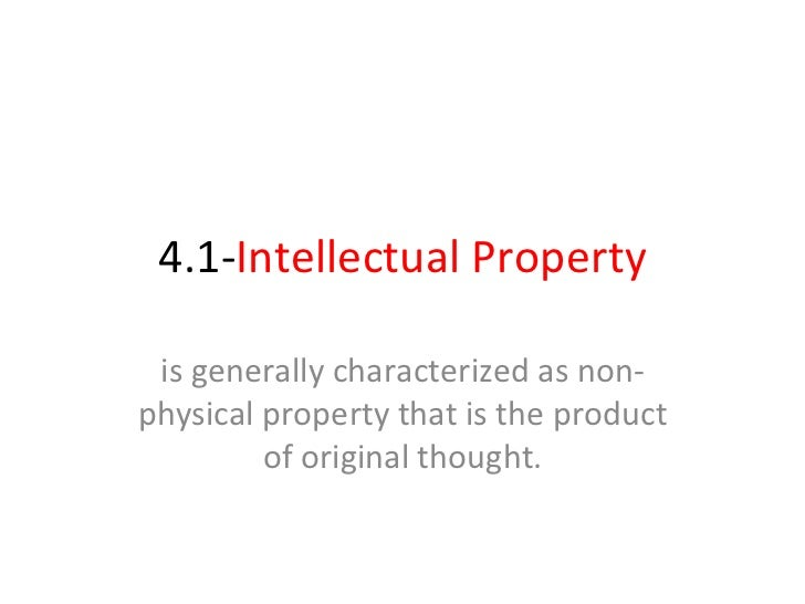 4.1- Intellectual Property is generally characterized as non-physical property that is the product of original thought.