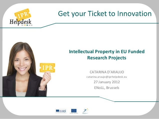 Intellectual	   Property	   in	   EU	   Funded	    Research	   Projects	    	    CATARINA	   D'ARAUJO	    catarina....