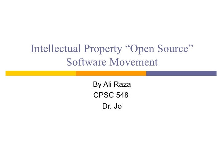 "Intellectual Property ""Open Source""          Software Movement              By Ali Raza              CPSC 548             ..."