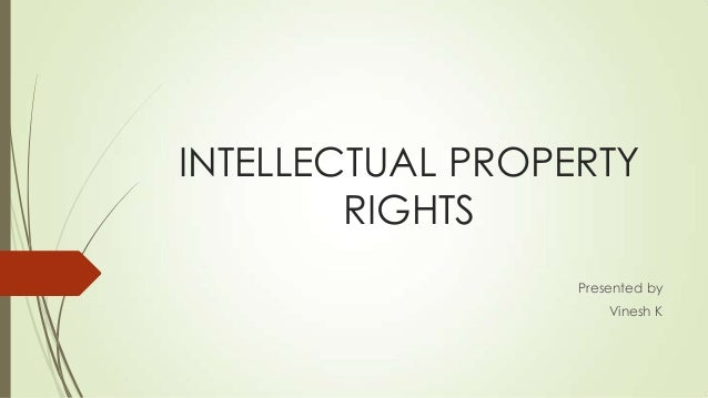 INTELLECTUAL PROPERTY RIGHTS Presented by Vinesh K
