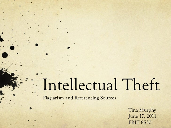 Intellectual Theft Plagiarism and Referencing Sources Tina Murphy June 17, 2011 FRIT 8530