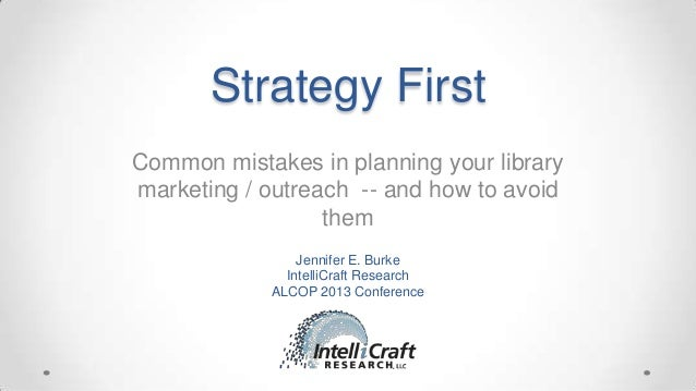 Strategy First Common mistakes in planning your library marketing / outreach -- and how to avoid them Jennifer E. Burke In...