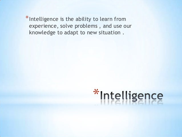 **Intelligence is the ability to learn fromexperience, solve problems , and use ourknowledge to adapt to new situation .