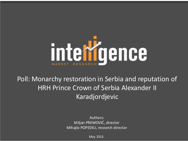 Poll: Monarchy restoration in Serbia and reputation ofHRH Prince Crown of Serbia Alexander IIKaradjordjevicAuthors:Miljan ...