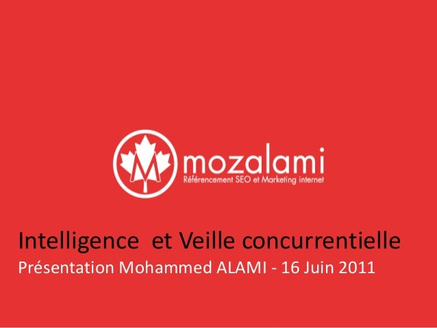 Intelligence et Veille concurrentielle  Présentation Mohammed ALAMI - 16 Juin 2011