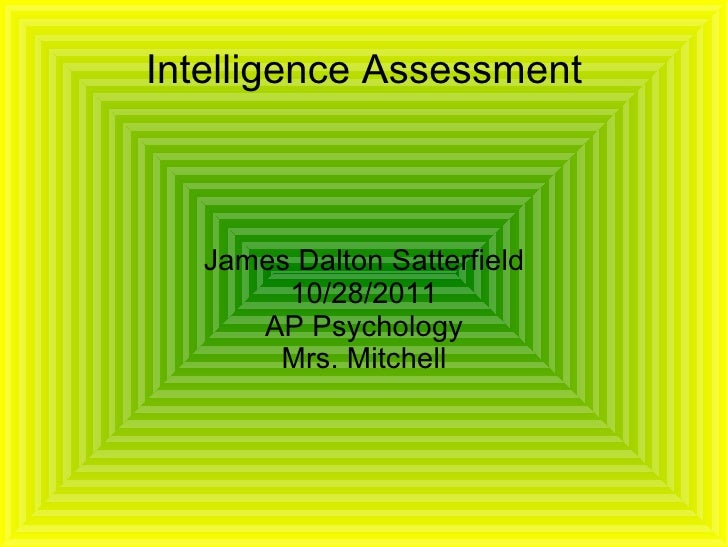 Intelligence Assessment James Dalton Satterfield 10/28/2011 AP Psychology Mrs. Mitchell