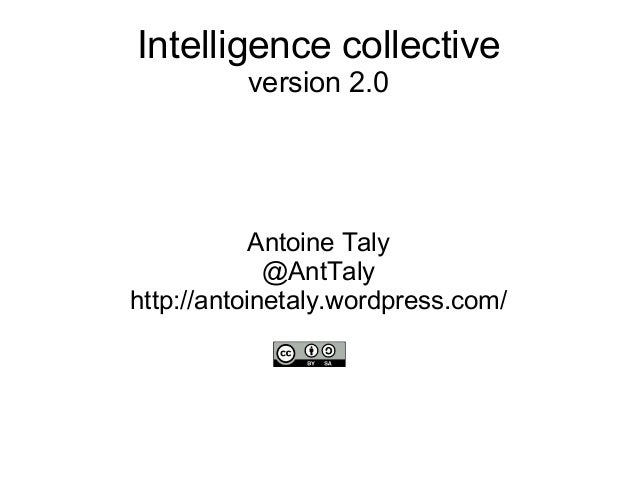Intelligence collective version 2.0 Antoine Taly @AntTaly http://antoinetaly.wordpress.com/