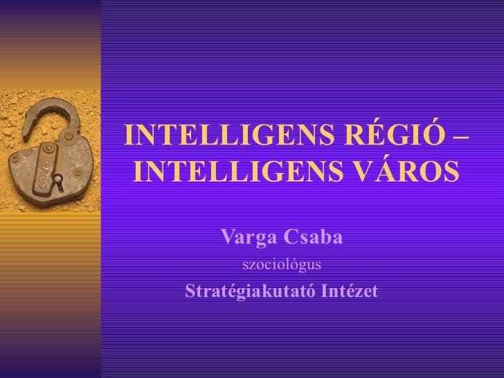 INTELLIGENS RÉGIÓ – INTELLIGENS VÁROS Varga Csaba szociológus Stratégiakutató Intézet