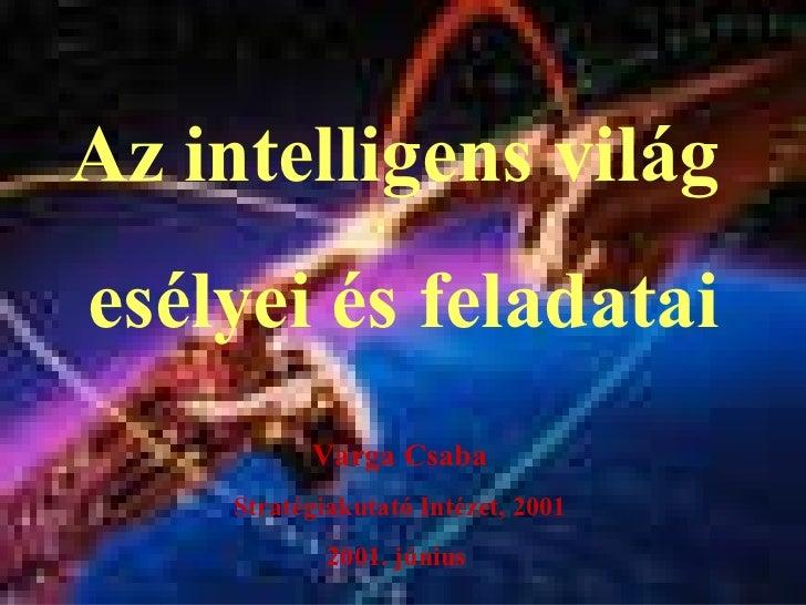 Az i ntelligens  világ   esélyei és feladatai Varga Csaba Stratégiakutató Intézet, 2001 2001. június