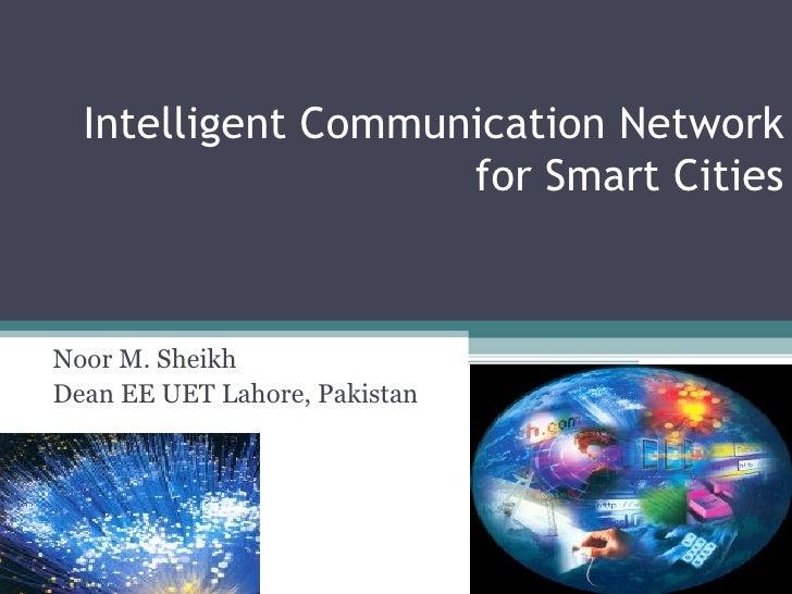 Intelligent Communication Network for Smart Cities Noor M. Sheikh Dean EE UET Lahore, Pakistan