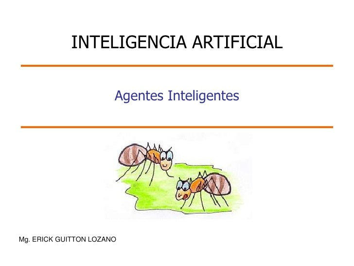 INTELIGENCIA ARTIFICIAL                       Agentes InteligentesMg. ERICK GUITTON LOZANO
