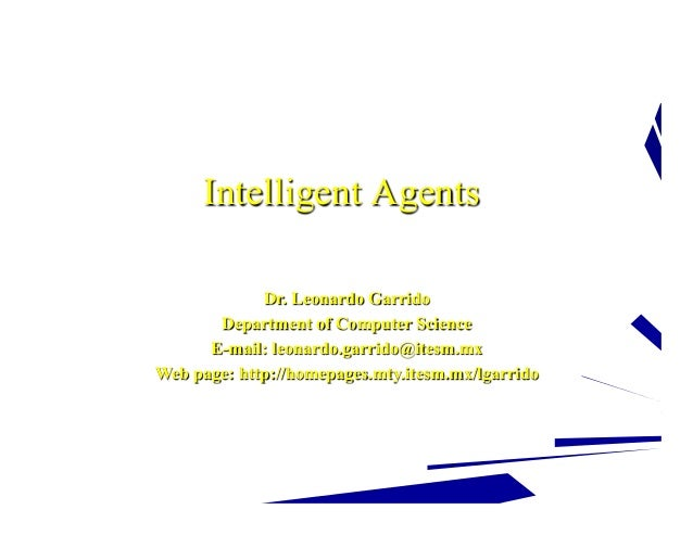 Intelligent Agents Dr. Leonardo Garrido Department of Computer Science E-mail: leonardo.garrido@itesm.mx Web page: http://...