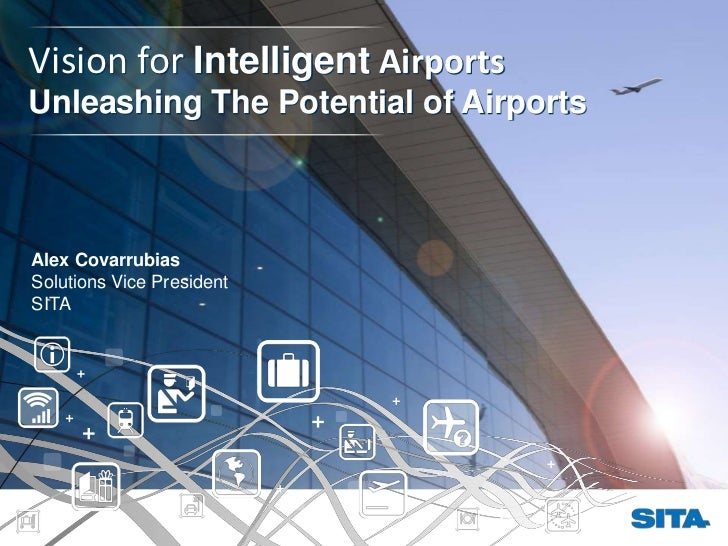 Vision for Intelligent AirportsUnleashing The Potential of AirportsAlex CovarrubiasSolutions Vice PresidentSITA