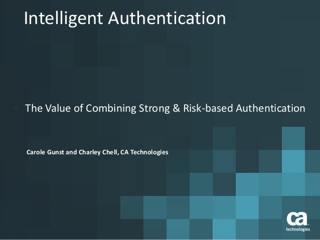 Intelligent Authentication  The Value of Combining Strong & Risk-based Authentication Carole Gunst and Charley Chell, CA ...