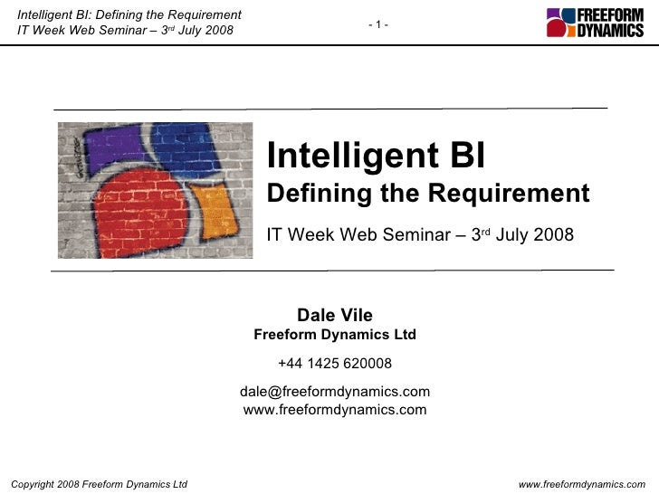 Intelligent BI Defining the Requirement IT Week Web Seminar – 3 rd  July 2008 Dale Vile Freeform Dynamics Ltd +44 1425 620...