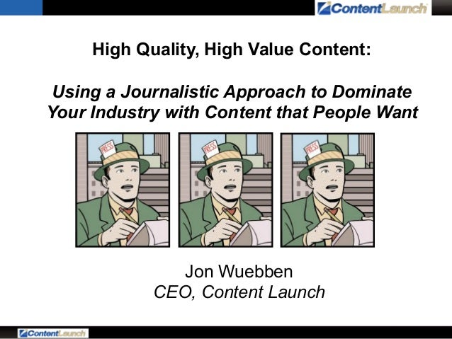 High Quality, High Value Content: Using a Journalistic Approach to Dominate Your Industry with Content that People Want  J...